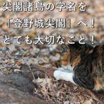 尖閣諸島の字名を「登野城尖閣」へ!とても大切なこと!