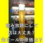 飲み放題にして店は大丈夫?生ビールの原価は?