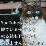 YouTubeばかり観ている子どもを叱る親もTVばかり観てませんでしたか?