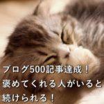 ブログ500記事達成!褒めてくれる人がいるから続けられる!