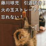 藤川球児 引退試合!火の玉ストレートを忘れない!