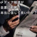 メディア報道が自粛に影響?本当に信じて良いのか?