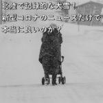 北陸で記録的な大雪!新型コロナのニュースだけで本当に良いのか?
