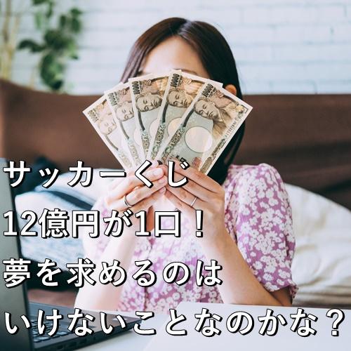 サッカーくじ、12億円が1口!夢を求めるのはいけないことなのかな?