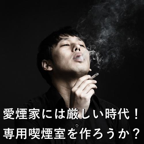 愛煙家には厳しい時代!専用喫煙室を作ろうか?