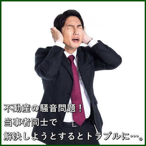 不動産の騒音問題!当事者同士で解決しようとするとトラブルに…。