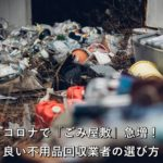 コロナで「ごみ屋敷」急増!良い不用品回収業者の選び方