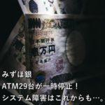 みずほ銀、ATM29台が一時停止!システム障害はこれからも…。