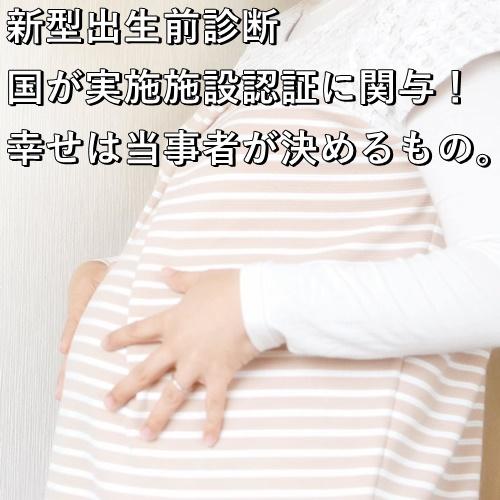 新型出生前診断 国が実施施設認証に関与!幸せは当事者が決めるもの。