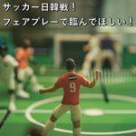 サッカー日韓戦!フェアプレーで臨んでほしい!