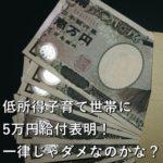 低所得子育て世帯に5万円給付表明!一律じゃダメなのかな?