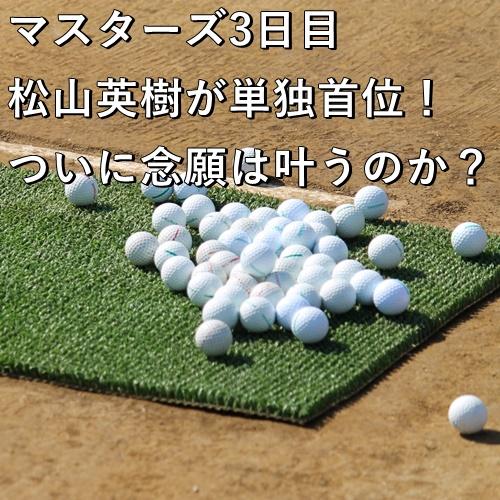 マスターズ3日目 松山英樹が単独首位!ついに念願は叶うのか?