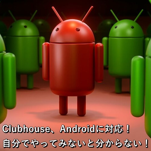 Clubhouse、Androidに対応!自分でやってみないと分からない!