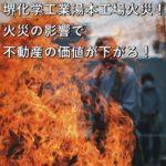 堺化学工業湯本工場火災!火災の影響で不動産の価値が下がる!