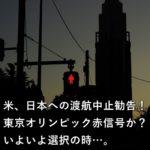 米、日本への渡航中止勧告!東京オリンピック赤信号か?いよいよ選択の時…。