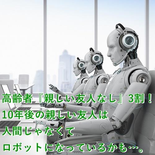 高齢者『親しい友人なし』3割!10年後の親しい友人は人間じゃなくてロボットになっているかも…。