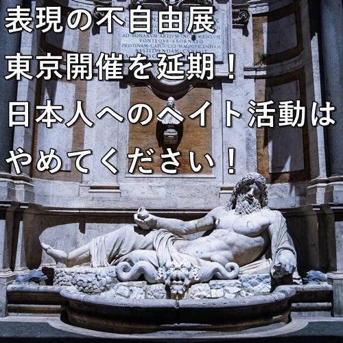 表現の不自由展、東京開催を延期!日本人へのヘイト活動はやめてください!