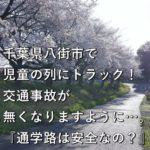 千葉県八街市で児童の列にトラック!交通事故が無くなりますように…。『通学路は安全なの?』