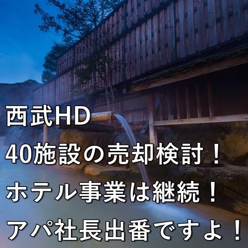 西武HD、40施設の売却検討!ホテル事業は継続!アパ社長出番ですよ!