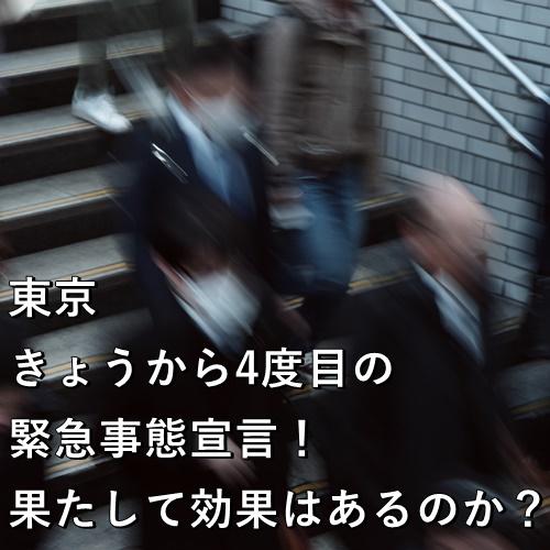 東京きょうから4度目の緊急事態宣言!果たして効果はあるのか?
