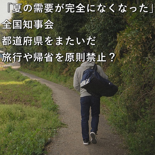 「夏の需要が完全になくなった」全国知事会、都道府県をまたいだ旅行や帰省を原則禁止?