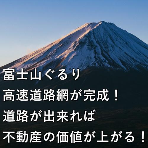 富士山ぐるり、高速道路網が完成!道路が出来れば不動産の価値が上がります!