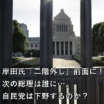 岸田氏「二階外し」前面に!次の総理は誰に…。自民党は下野するのか?