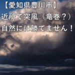 【愛知県豊川市】近所で突風(竜巻?)自然には勝てません!