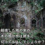 越境した隣の家の木の根や枝は勝手に切ってもよいでしょうか?