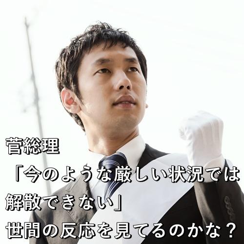 菅総理「今のような厳しい状況では解散できない」 世間の反応を見てるのかな?