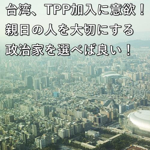 台湾、TPP加入に意欲!親日の人を大切にする政治家を選べば良い!