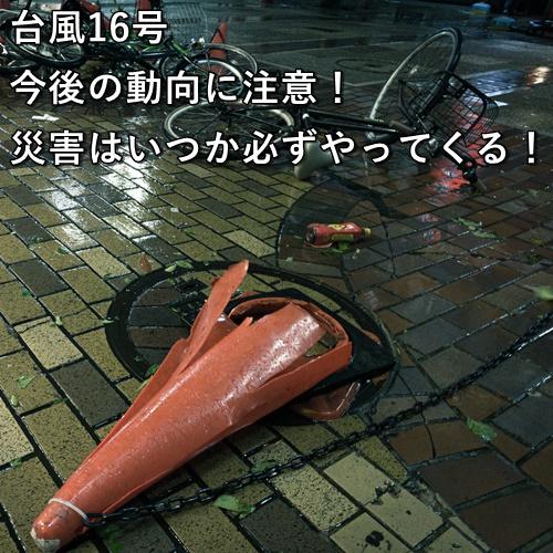 台風16号 今後の動向に注意!災害はいつか必ずやってくる!