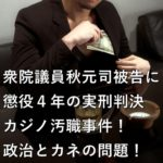 衆院議員秋元司被告に懲役4年の実刑判決 カジノ汚職事件!政治とカネの問題!