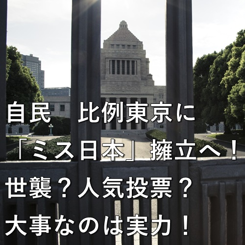 自民 比例東京に「ミス日本」擁立へ!世襲?人気投票?大事なのは実力!